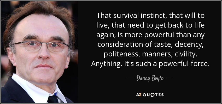 That survival instinct, that will to live, that need to get back to life again, is more powerful than any consideration of taste, decency, politeness, manners, civility. Anything. It's such a powerful force. - Danny Boyle