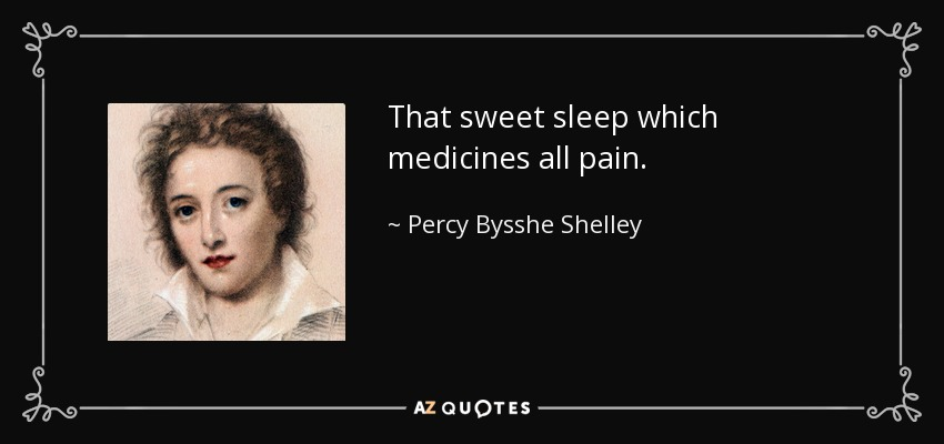 That sweet sleep which medicines all pain. - Percy Bysshe Shelley