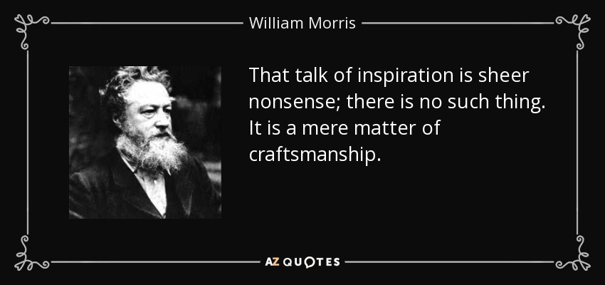 That talk of inspiration is sheer nonsense; there is no such thing. It is a mere matter of craftsmanship. - William Morris