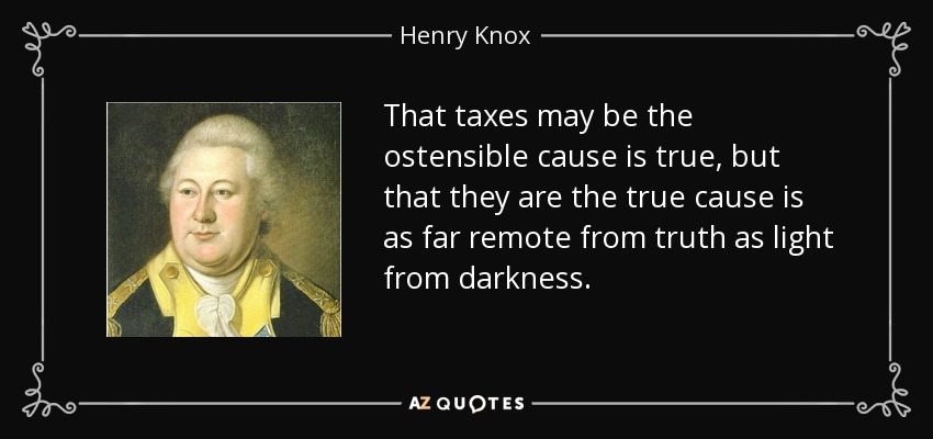 That taxes may be the ostensible cause is true, but that they are the true cause is as far remote from truth as light from darkness. - Henry Knox