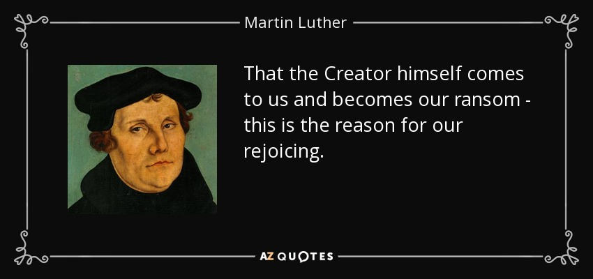 That the Creator himself comes to us and becomes our ransom - this is the reason for our rejoicing. - Martin Luther