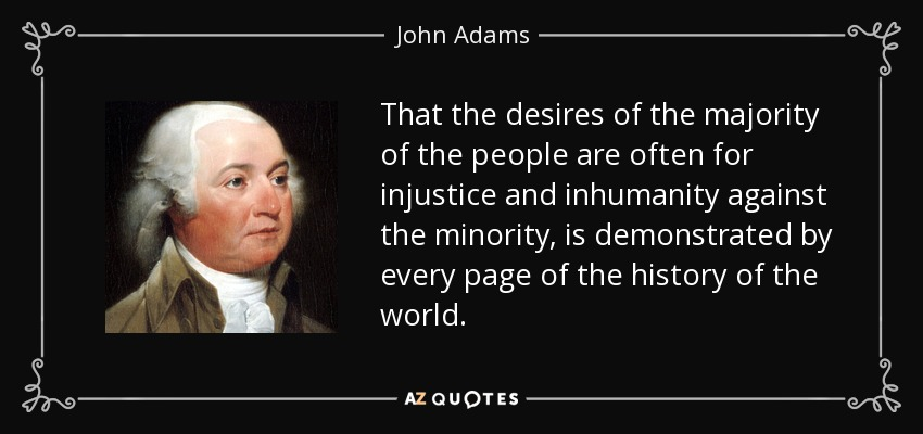 That the desires of the majority of the people are often for injustice and inhumanity against the minority, is demonstrated by every page of the history of the world. - John Adams