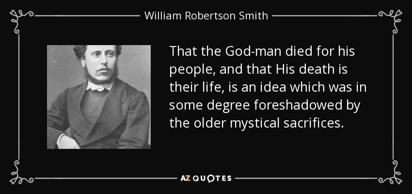 That the God-man died for his people, and that His death is their life, is an idea which was in some degree foreshadowed by the older mystical sacrifices. - William Robertson Smith