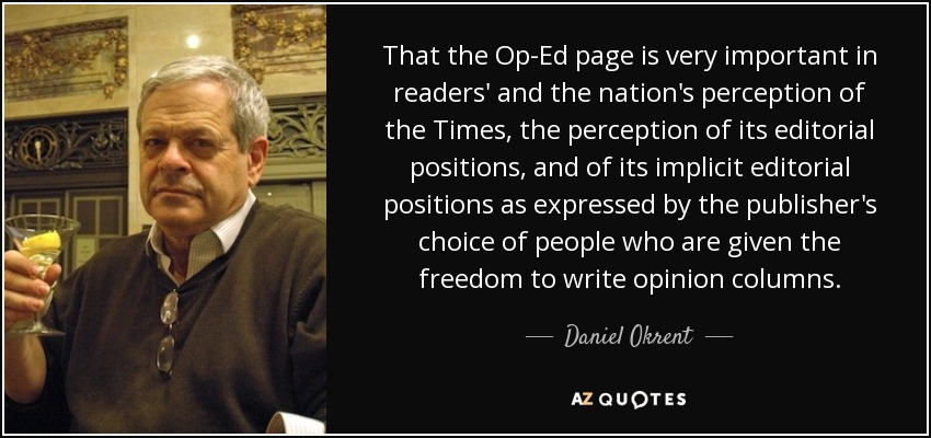 That the Op-Ed page is very important in readers' and the nation's perception of the Times, the perception of its editorial positions, and of its implicit editorial positions as expressed by the publisher's choice of people who are given the freedom to write opinion columns. - Daniel Okrent
