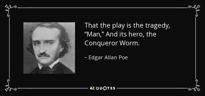 "That the play is the tragedy, ""Man,"" And its hero, the Conqueror Worm. - Edgar Allan Poe"