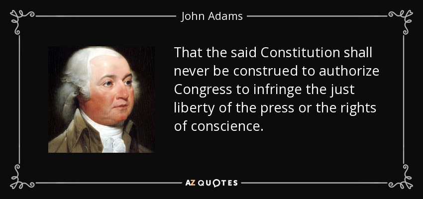 That the said Constitution shall never be construed to authorize Congress to infringe the just liberty of the press or the rights of conscience. - John Adams