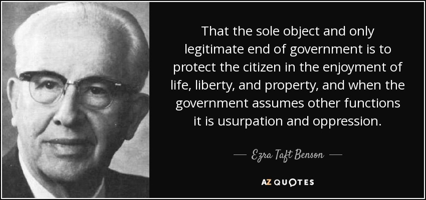 That the sole object and only legitimate end of government is to protect the citizen in the enjoyment of life, liberty, and property, and when the government assumes other functions it is usurpation and oppression. - Ezra Taft Benson