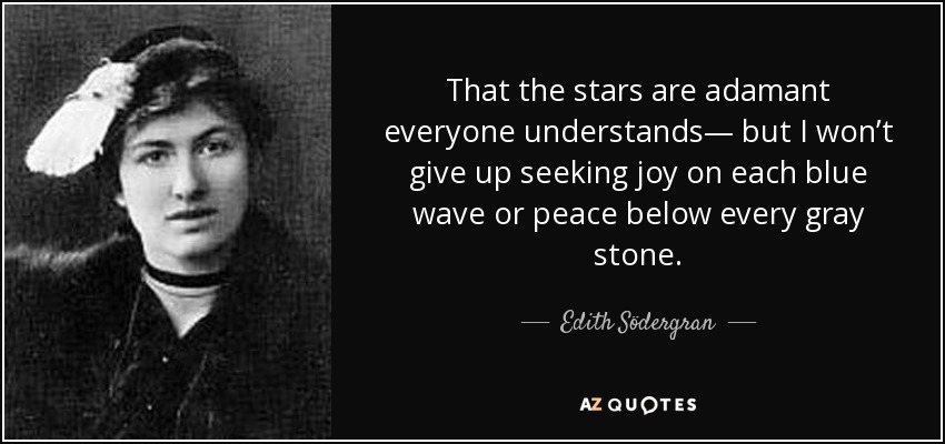 That the stars are adamant everyone understands— but I won't give up seeking joy on each blue wave or peace below every gray stone. - Edith Södergran