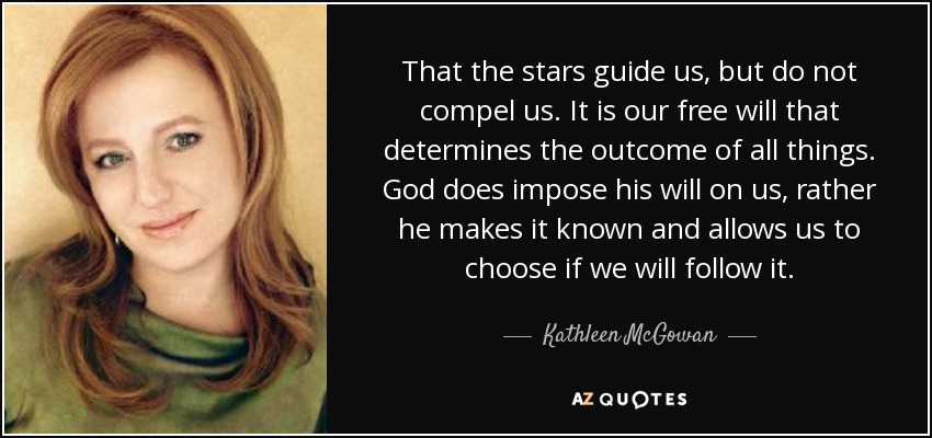 That the stars guide us, but do not compel us. It is our free will that determines the outcome of all things. God does impose his will on us, rather he makes it known and allows us to choose if we will follow it. - Kathleen McGowan