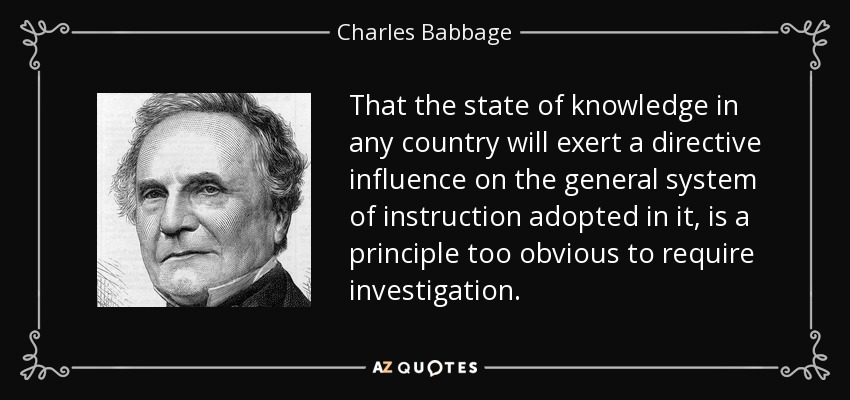 That the state of knowledge in any country will exert a directive influence on the general system of instruction adopted in it, is a principle too obvious to require investigation. - Charles Babbage