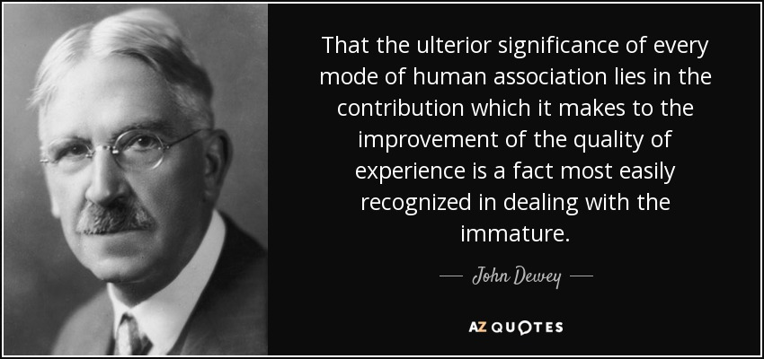 That the ulterior significance of every mode of human association lies in the contribution which it makes to the improvement of the quality of experience is a fact most easily recognized in dealing with the immature. - John Dewey