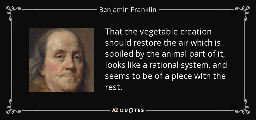 That the vegetable creation should restore the air which is spoiled by the animal part of it, looks like a rational system, and seems to be of a piece with the rest. - Benjamin Franklin
