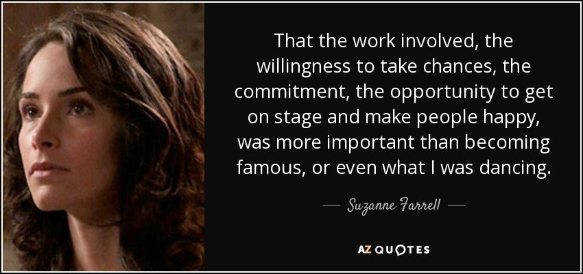 That the work involved, the willingness to take chances, the commitment, the opportunity to get on stage and make people happy, was more important than becoming famous, or even what I was dancing. - Suzanne Farrell