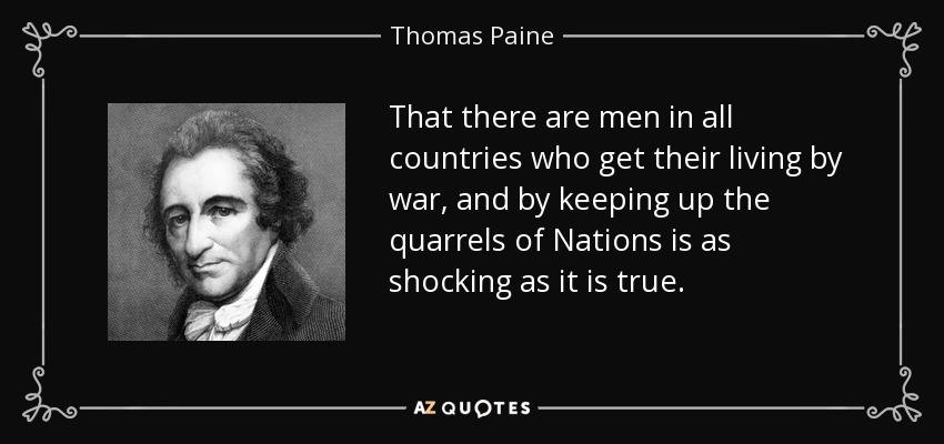That there are men in all countries who get their living by war, and by keeping up the quarrels of Nations is as shocking as it is true. - Thomas Paine