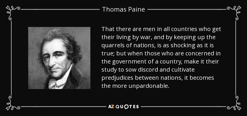 That there are men in all countries who get their living by war, and by keeping up the quarrels of nations, is as shocking as it is true; but when those who are concerned in the government of a country, make it their study to sow discord and cultivate predjudices between nations, it becomes the more unpardonable. - Thomas Paine