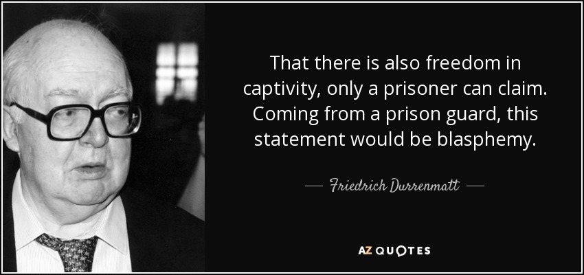 That there is also freedom in captivity, only a prisoner can claim. Coming from a prison guard, this statement would be blasphemy. - Friedrich Durrenmatt