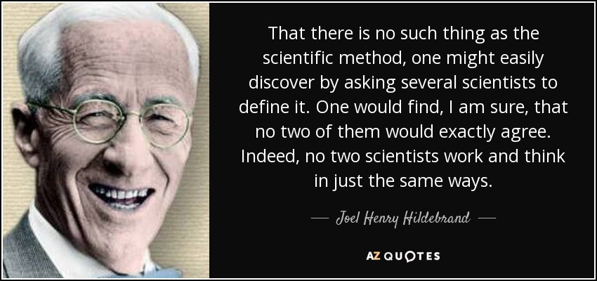 That there is no such thing as the scientific method, one might easily discover by asking several scientists to define it. One would find, I am sure, that no two of them would exactly agree. Indeed, no two scientists work and think in just the same ways. - Joel Henry Hildebrand