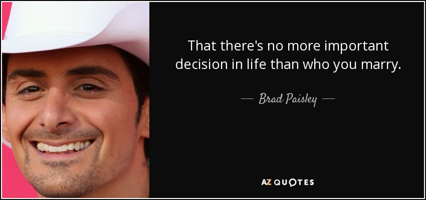 That there's no more important decision in life than who you marry. - Brad Paisley