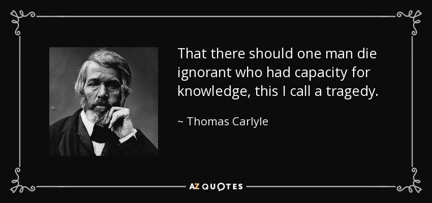 That there should one man die ignorant who had capacity for knowledge, this I call a tragedy. - Thomas Carlyle