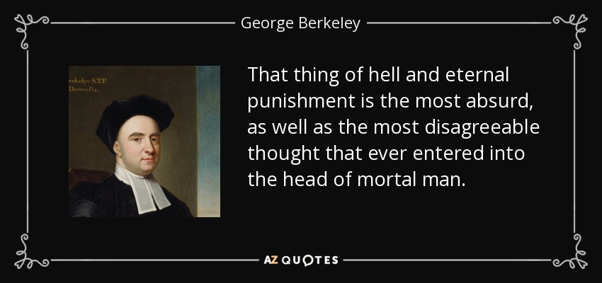 That thing of hell and eternal punishment is the most absurd, as well as the most disagreeable thought that ever entered into the head of mortal man. - George Berkeley