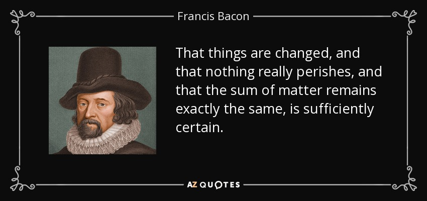 That things are changed, and that nothing really perishes, and that the sum of matter remains exactly the same, is sufficiently certain. - Francis Bacon