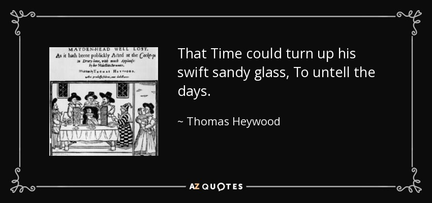 That Time could turn up his swift sandy glass, To untell the days. - Thomas Heywood