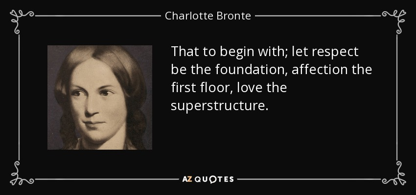 That to begin with; let respect be the foundation, affection the first floor, love the superstructure. - Charlotte Bronte