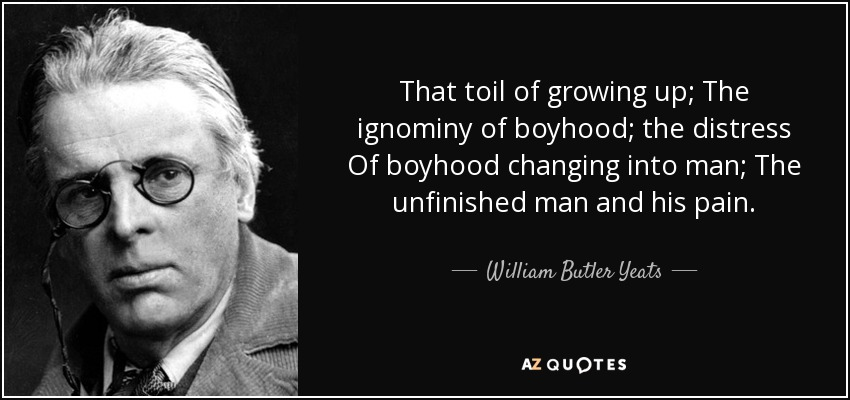 William Butler Yeats Quote That Toil Of Growing Up The Ignominy Of