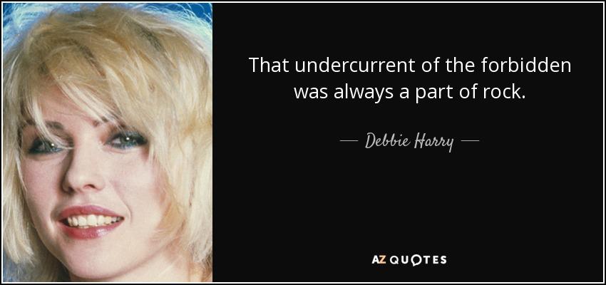 That undercurrent of the forbidden was always a part of rock. - Debbie Harry