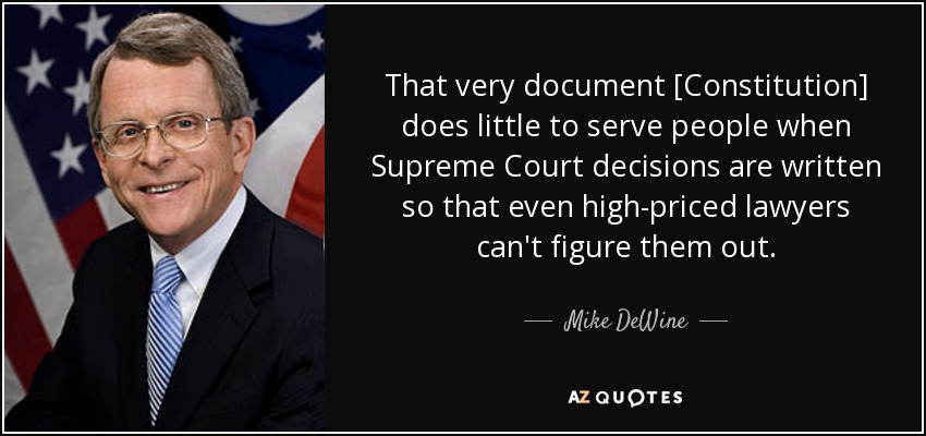 That very document [Constitution] does little to serve people when Supreme Court decisions are written so that even high-priced lawyers can't figure them out. - Mike DeWine