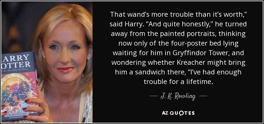 "That wand's more trouble than it's worth,"" said Harry. ""And quite honestly,"" he turned away from the painted portraits, thinking now only of the four-poster bed lying waiting for him in Gryffindor Tower, and wondering whether Kreacher might bring him a sandwich there, ""I've had enough trouble for a lifetime. - J. K. Rowling"