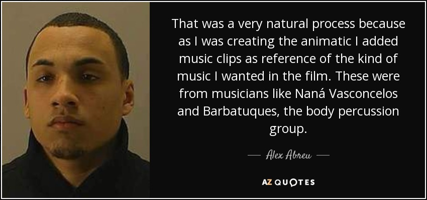 That was a very natural process because as I was creating the animatic I added music clips as reference of the kind of music I wanted in the film. These were from musicians like Naná Vasconcelos and Barbatuques, the body percussion group. - Alex Abreu