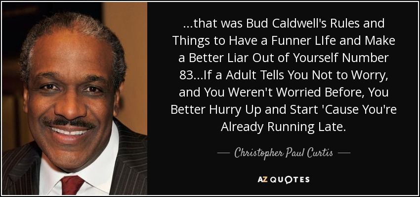 ...that was Bud Caldwell's Rules and Things to Have a Funner LIfe and Make a Better Liar Out of Yourself Number 83...If a Adult Tells You Not to Worry, and You Weren't Worried Before, You Better Hurry Up and Start 'Cause You're Already Running Late. - Christopher Paul Curtis