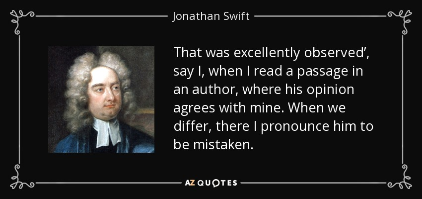 That was excellently observed', say I, when I read a passage in an author, where his opinion agrees with mine. When we differ, there I pronounce him to be mistaken. - Jonathan Swift