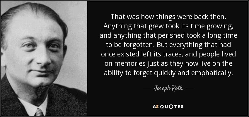 That was how things were back then. Anything that grew took its time growing, and anything that perished took a long time to be forgotten. But everything that had once existed left its traces, and people lived on memories just as they now live on the ability to forget quickly and emphatically. - Joseph Roth