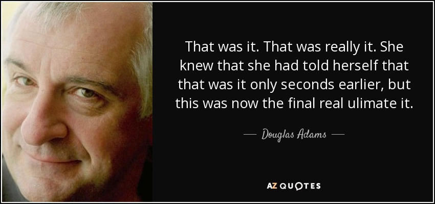 That was it. That was really it. She knew that she had told herself that that was it only seconds earlier, but this was now the final real ulimate it. - Douglas Adams