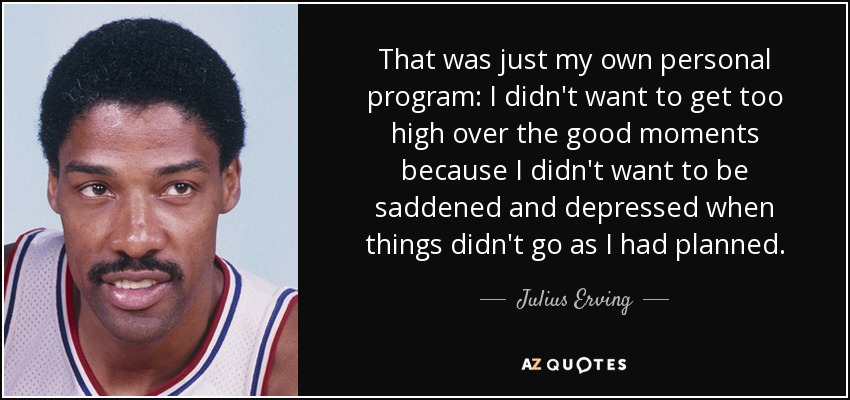 That was just my own personal program: I didn't want to get too high over the good moments because I didn't want to be saddened and depressed when things didn't go as I had planned. - Julius Erving