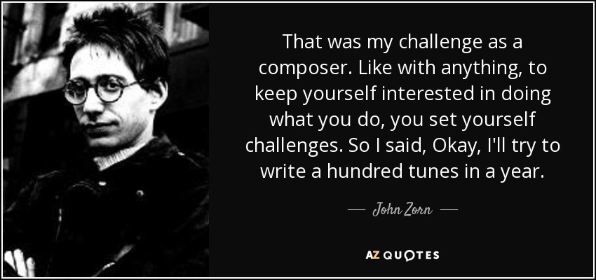 That was my challenge as a composer. Like with anything, to keep yourself interested in doing what you do, you set yourself challenges. So I said, Okay, I'll try to write a hundred tunes in a year. - John Zorn