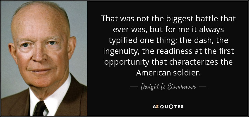 That was not the biggest battle that ever was, but for me it always typified one thing; the dash, the ingenuity, the readiness at the first opportunity that characterizes the American soldier. - Dwight D. Eisenhower