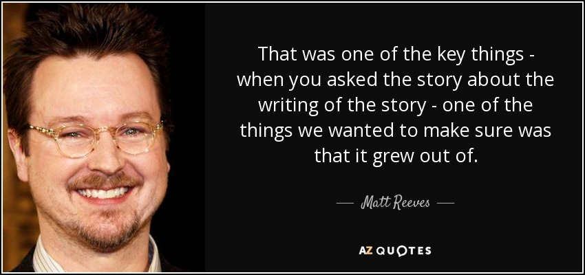 That was one of the key things - when you asked the story about the writing of the story - one of the things we wanted to make sure was that it grew out of. - Matt Reeves