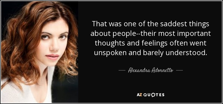 That was one of the saddest things about people--their most important thoughts and feelings often went unspoken and barely understood. - Alexandra Adornetto