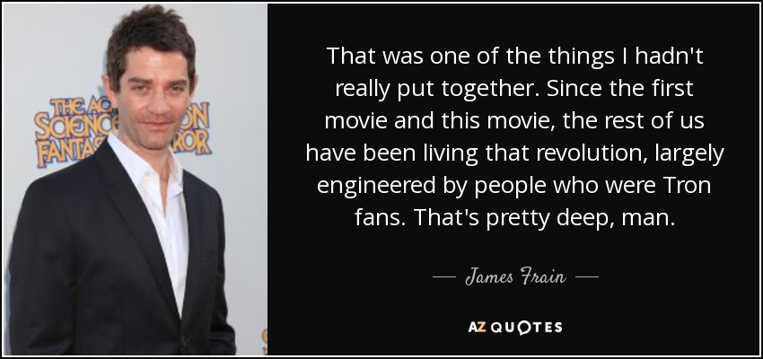 That was one of the things I hadn't really put together. Since the first movie and this movie, the rest of us have been living that revolution, largely engineered by people who were Tron fans. That's pretty deep, man. - James Frain