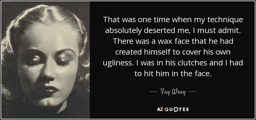That was one time when my technique absolutely deserted me, I must admit. There was a wax face that he had created himself to cover his own ugliness. I was in his clutches and I had to hit him in the face. - Fay Wray