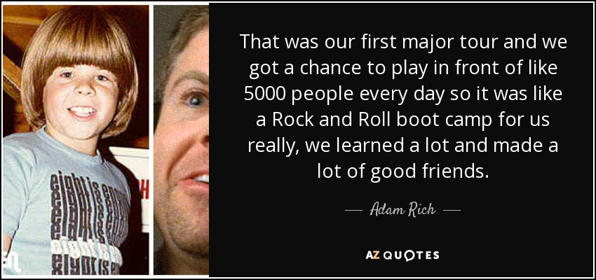 That was our first major tour and we got a chance to play in front of like 5000 people every day so it was like a Rock and Roll boot camp for us really, we learned a lot and made a lot of good friends. - Adam Rich