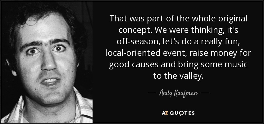 That was part of the whole original concept. We were thinking, it's off-season, let's do a really fun, local-oriented event, raise money for good causes and bring some music to the valley. - Andy Kaufman