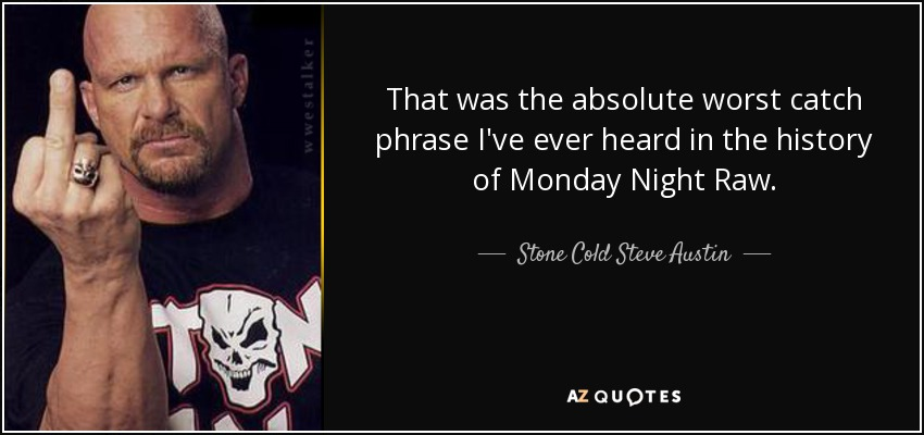 That was the absolute worst catch phrase I've ever heard in the history of Monday Night Raw. - Stone Cold Steve Austin