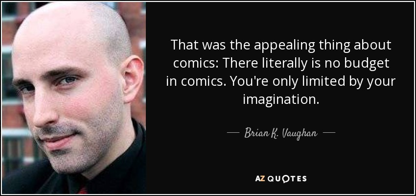 That was the appealing thing about comics: There literally is no budget in comics. You're only limited by your imagination. - Brian K. Vaughan
