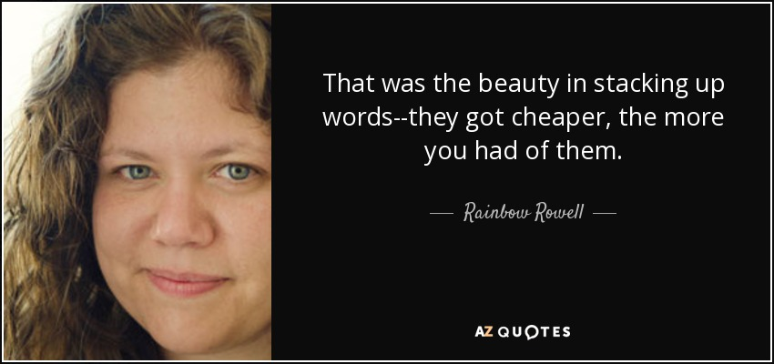 That was the beauty in stacking up words--they got cheaper, the more you had of them. - Rainbow Rowell