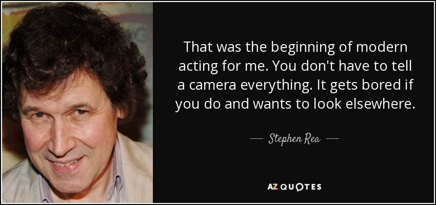 That was the beginning of modern acting for me. You don't have to tell a camera everything. It gets bored if you do and wants to look elsewhere. - Stephen Rea