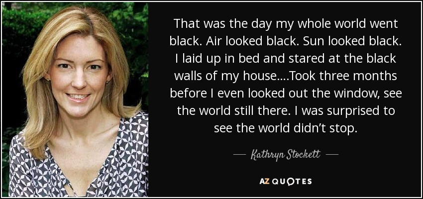 That was the day my whole world went black. Air looked black. Sun looked black. I laid up in bed and stared at the black walls of my house….Took three months before I even looked out the window, see the world still there. I was surprised to see the world didn't stop. - Kathryn Stockett